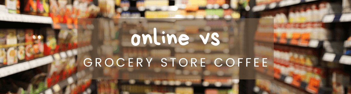 Online vs Grocery Store Coffee